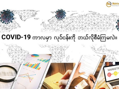 COVID - 19 ကာလမှာ လုပ်ငန်းကို ဘယ်လိုစီမံကြမလဲ?