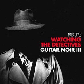 MARK DOYLE, Watching The Detectives: Guitar Noir III