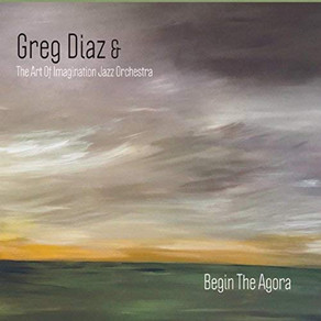 GREG DIAZ & THE ART OF IMAGINATION JAZZ ORCHESTRA, Begin The Agora