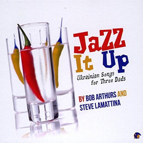 BOB ARTHURS & STEVE LaMATTINA, Jazz It Up: Ukranian Songs for Three Dads