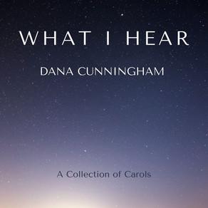 DANA CUNNINGHAM, What I Hear: A Collection of Carols