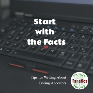 Step 1: Start With The Facts - How to Write About Boring Ancestors #writingtips #familyhistory #genealogy