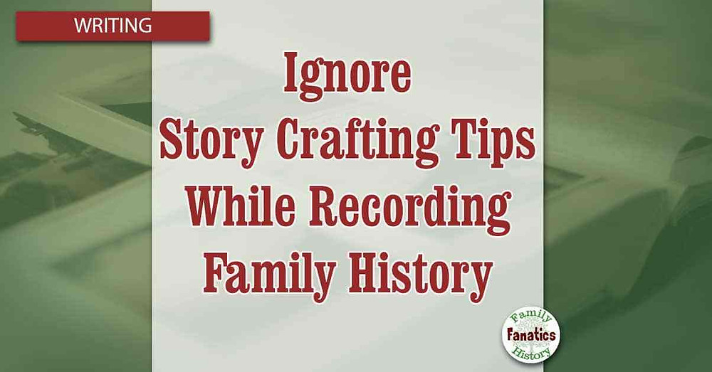 How to ignore story crafting tips while recording family history