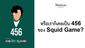 หรือเราก็เคยเป็น 456 ของ Squid Game?