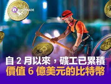 自 2 月以來,礦工已累積價值 6 億美元的比特幣