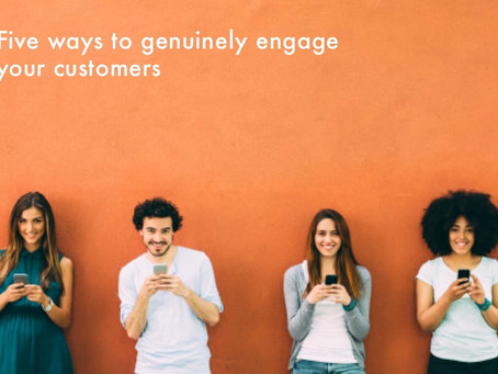 FIVE WAYS TO GENUINELY ENGAGE YOUR CUSTOMERS