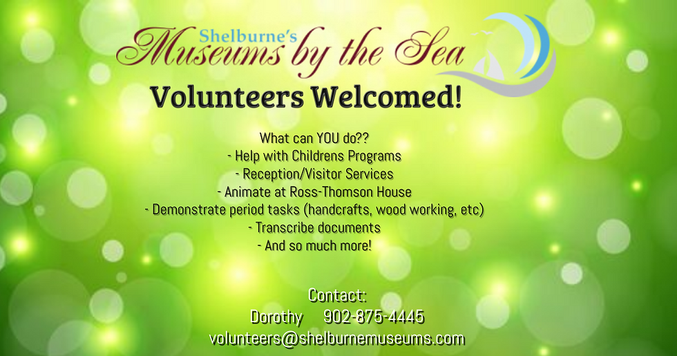 Volunteers Welcomed! What can YOU do? Help with Childrens Programs; Reception/ Visitor Services; Animate at Ross-Thomson House; Demonstrate period tasks (handcrafts, wood working, etc.); Transcribe documents; And so much more!  Contact: Dorothy 902-875-4445; volunteers@shelburnemuseums.com