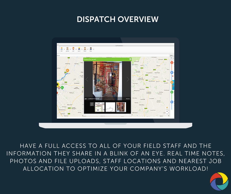 Have a full access to all of your field staff and the information they share in a blink of an eye. Real time notes, photos and file uploads, staff locations and nearest job allocation to optimize your company's workload!