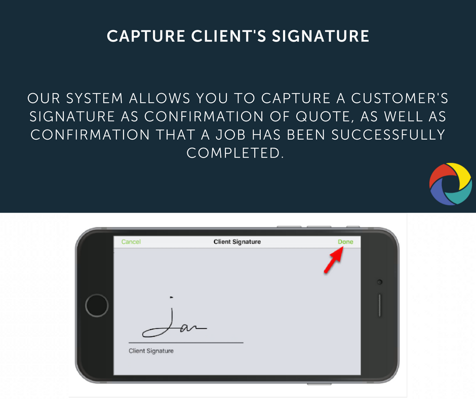 our system allows you to capture a customer's signature as confirmation of quote, as well as confirmation that a job has been successfully completed.
