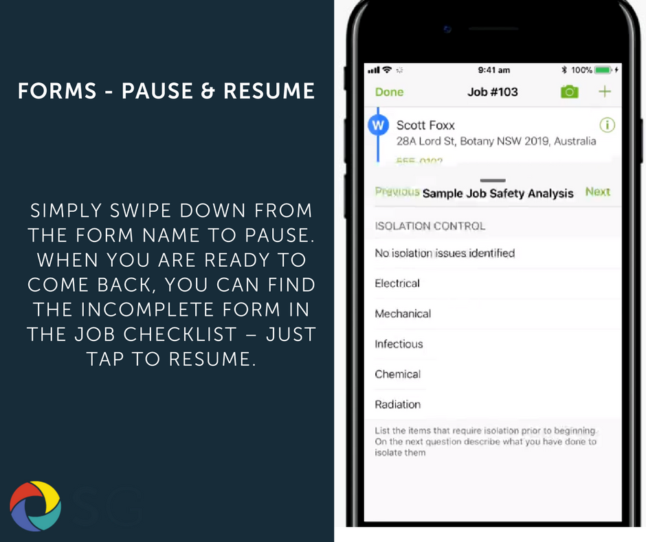 Simply swipe down from the Form name to Pause. When you are ready to come back, you can find the incomplete form in the Job Checklist – just tap to resume.