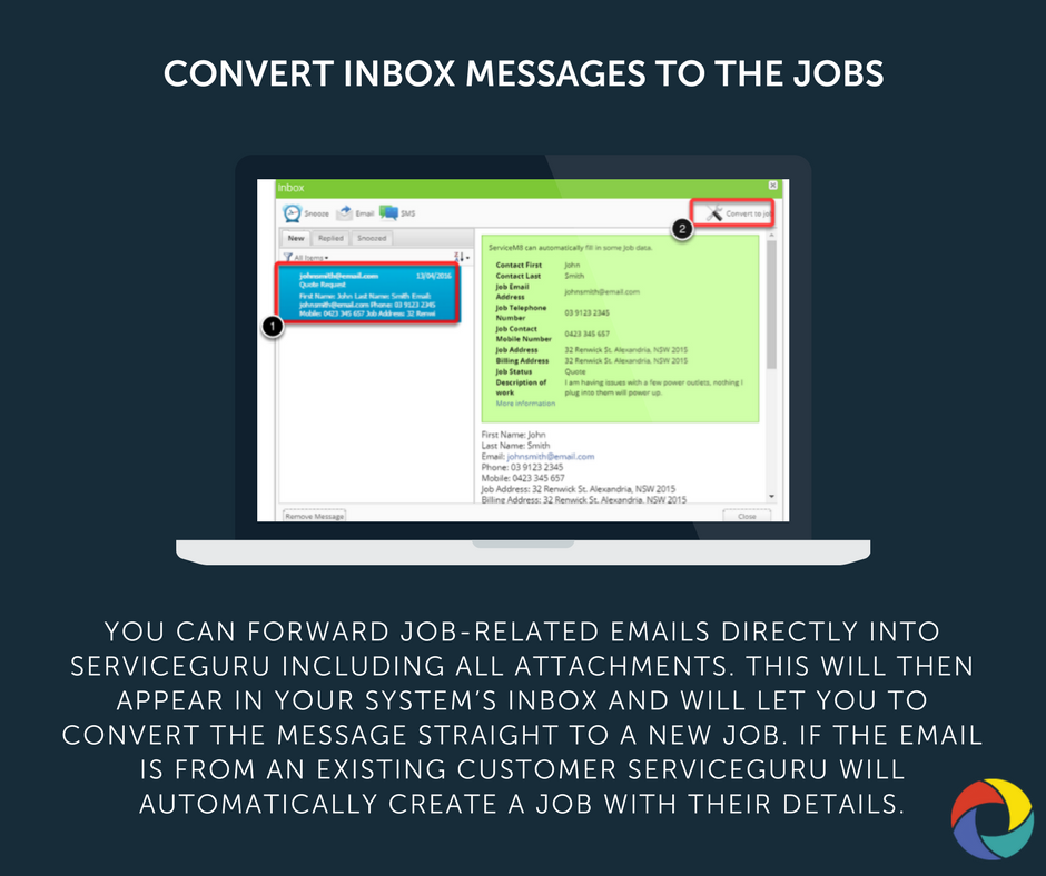You can forward job-related emails directly into ServiceGuru including all attachments. This will then appear in your system's inbox and will let you to convert the message straight to a new job. If the email is from an existing customer ServiceGuru will automatically create a job with their details.