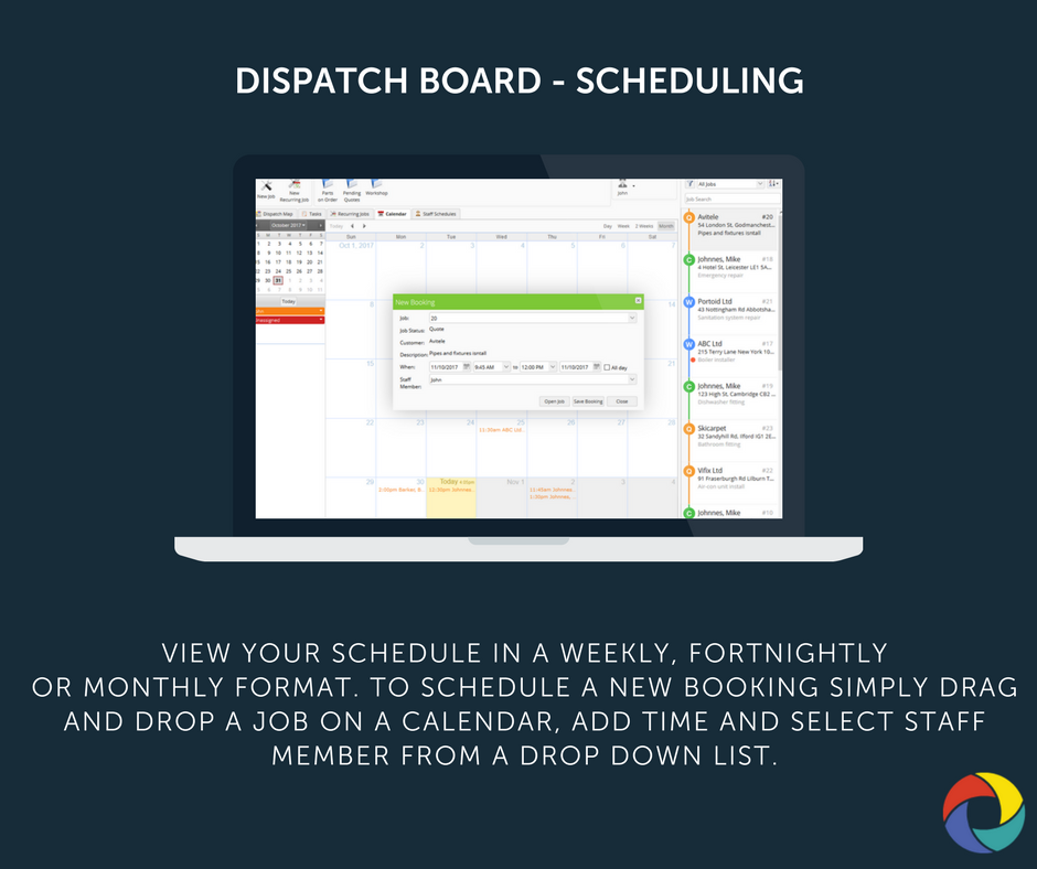 View your schedule in a weekly, fortnightly or monthly format. To schedule a new booking simply drag and drop a job on a calendar, add time and select staff member from a drop down list.