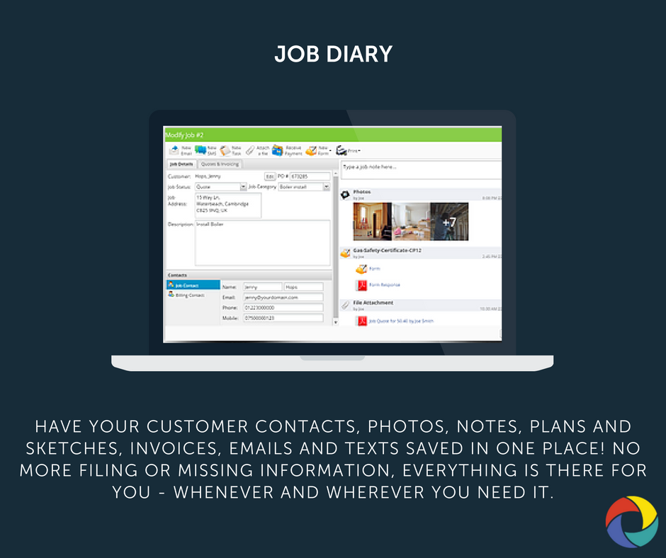 Have your customer contacts, photos, notes, plans and sketches, invoices, emails and texts saved in one place! no more filing or missing information, everything is there for you - whenever and wherever you need it.
