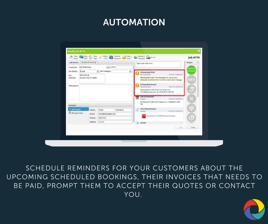 Schedule reminders for your customers about the upcoming scheduled bookings, their invoices that needs to be paid. Also prompt them to accept their quotes or contact you.