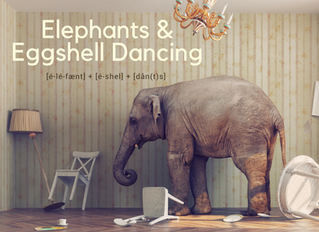 An Elephant In The Room & The Art Of Eggshell Dancing!