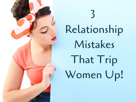 3 Relationship Mistakes That Trip Women Up!