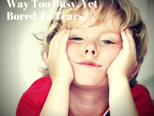 Are You WAY Too Busy, Yet Bored To Tears?