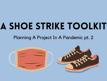 A Shoe Strike Toolkit - Planning A Project In A Pandemic pt. 2