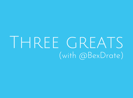 Introducing Three Greats (with @BexDrate)