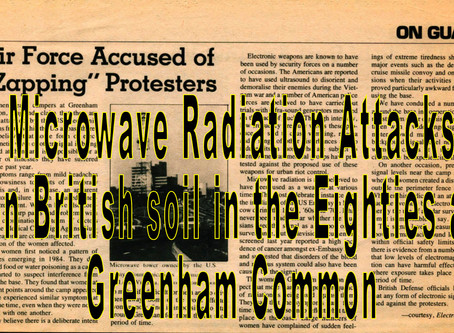 Microwave Radiation Attacks on  British Soil at Greenham Common Protests during the Eighties.
