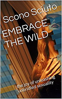 EMBRACE THE WILD: the joy of unleashing unbridled sexuality