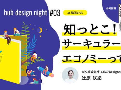 【hub design night#03@1月29日(金)19:30〜】知っとこ!サーキュラー・エコノミーって?/配信のみ