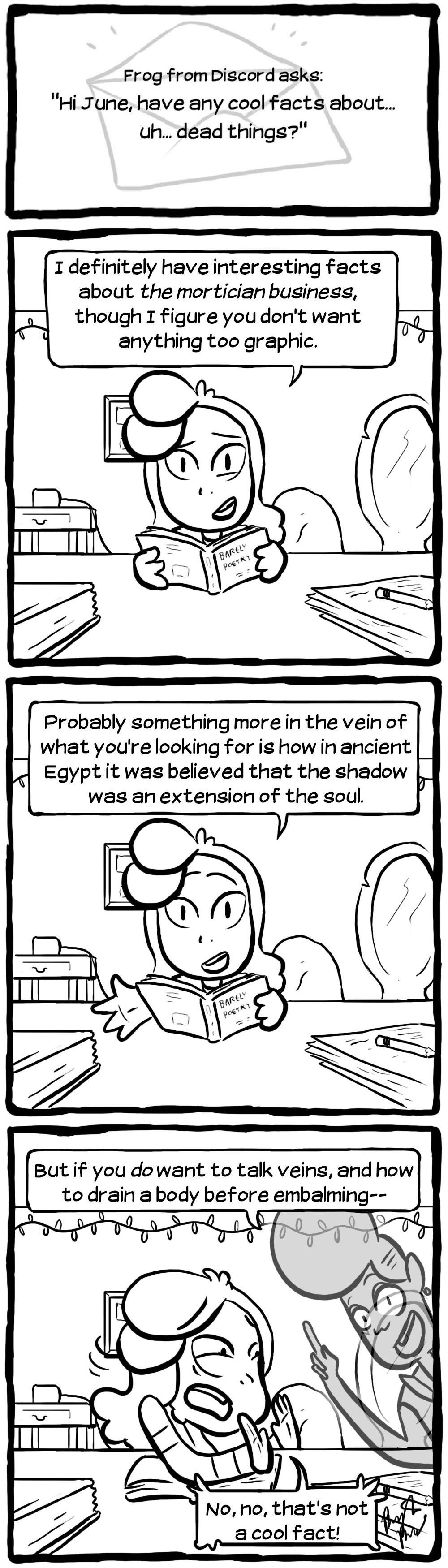 "[Frog from Discord asks: ""Hi June, have any cool facts about... uh... dead things?""] [June: ""I definitely have interesting facts about _the mortician business_, though I figure you don't want anything too graphic.""] [June: ""Probably something more in the vein of what you're looking for is how in ancient Egypt it was believed that the shadow was an extension of the soul.""] [Carmen: ""But if you _do_ want to talk veins, and how to drain a body before embalming--"" June: ""No, no, that's not a cool fact!""]"