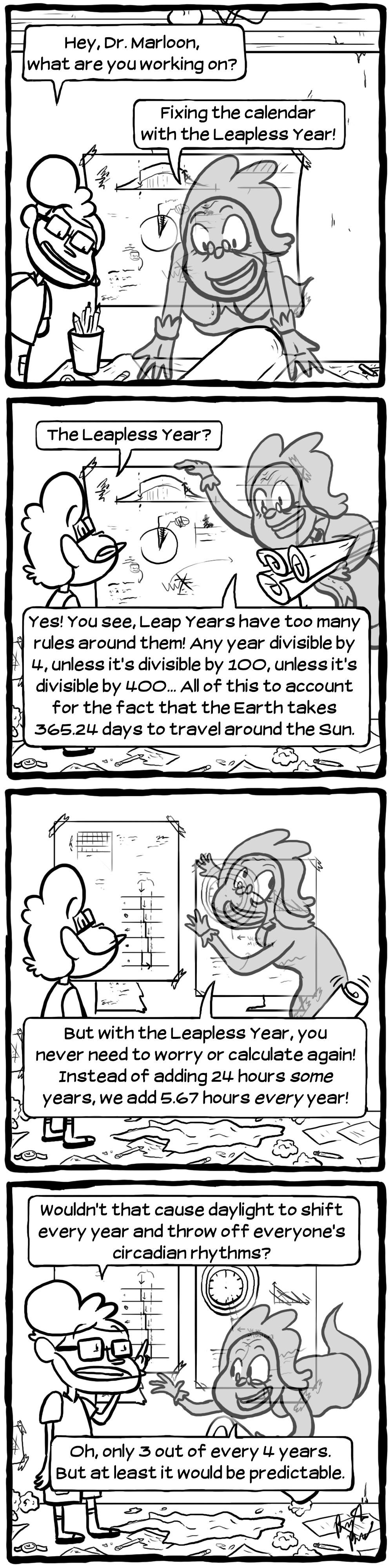 "[Blatsy: ""Hey, Dr. Marloon, what are you working on?"" Marloon: ""Fixing the calendar with the Leapless Year!""] [Blatsy: ""The Leapless Year?"" Marloon: ""Yes! You see, Leap Years have too many rules around them! Any year divisible by 4, unless it's divisible by 100, unless it's divisible by 400... All of this to account for the fact that the Earth takes 365.24 days to travel around the Sun.""] [Marloon: ""But with the Leapless Year, you never need to worry or calculate again! Instead of adding 24 hours _some_ years, we add 5.67 hours _every_ year!""] [Blatsy: ""Wouldn't that cause daylight to shift every year and throw off everyone's circadian rhythms?"" Marloon: ""Oh, only 3 out of every 4 years. But at least it would be predictable.""]"