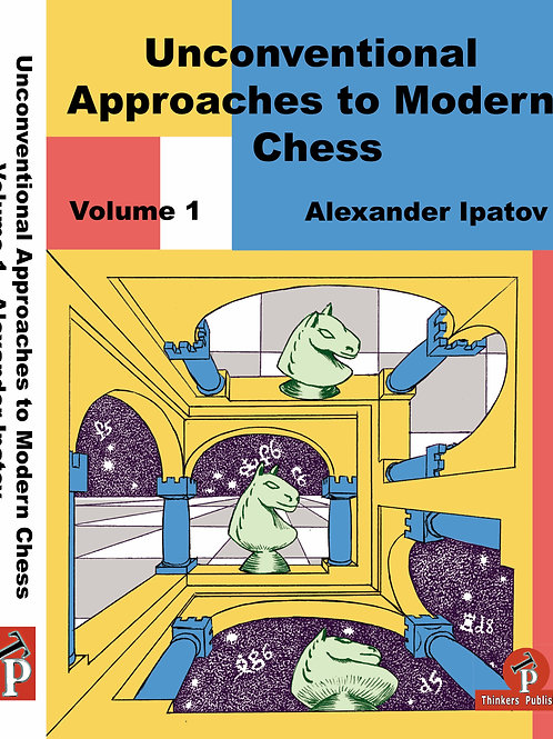 Alexander Ipatov Unconventional Approaches to Modern Chess, Vol. I