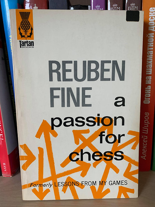 A PASSION FOR CHESS. FORMERLY LESSONS FROM MY GAMES. REUBEN FINE.