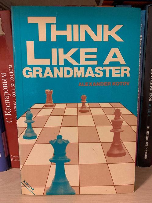 Think like a grandmaster. Alexander Kotov.