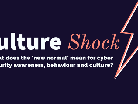 Culture Shock: what does the 'new normal' mean for cyber security awareness, behaviour and culture?
