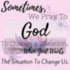 Sometimes We Pray For God To Change A Si