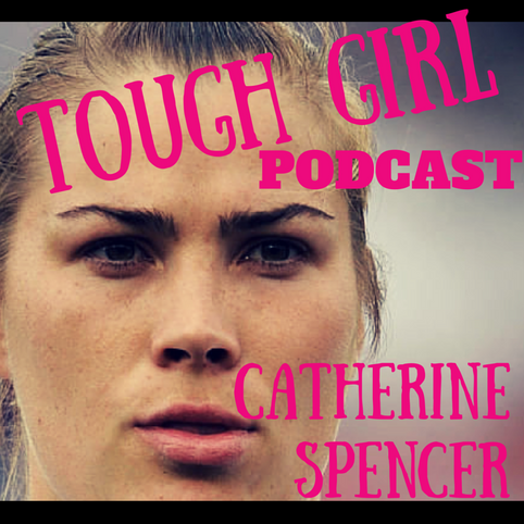 Transcript of the Tough Girl Podcast with Catherine Spencer - Former England Women's Rugby Union pla