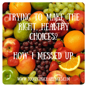 Trying to make the RIGHT, healthy choices? How I messed up.