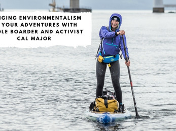 Bringing Environmentalism to Your Adventures with Paddle Boarder and Activist Cal Major