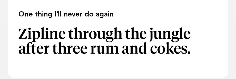 """Hinge dating app profile prompt example. """"One thing I'll never do again: Zipline through the jungle after three rum and cokes."""""""