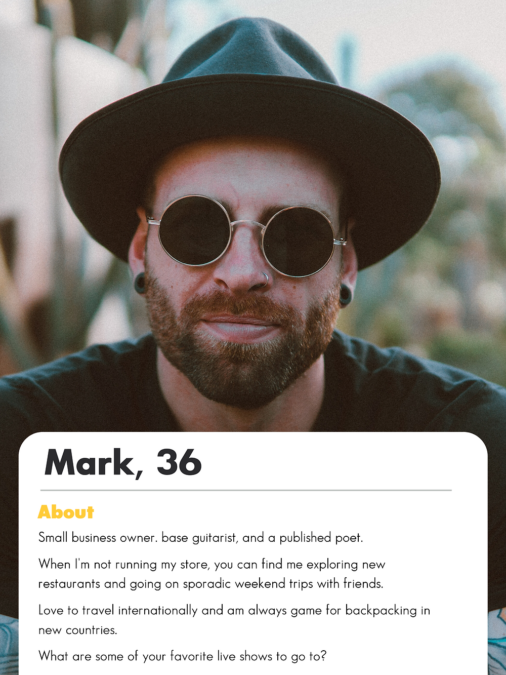 """Good Bumble Bios and Examples. Mark bio example. """"Small business owner. base guitarist, and a published poet.   When I'm not running my store, you can find me exploring new restaurants and going on sporadic weekend trips with friends.   Love to travel internationally and am always game for backpacking in new countries.  What are some of your favorite live shows to go to?"""""""