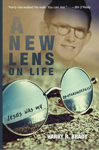 A New Lens On Life: Jesus Was My Ophthalmologist - Harry R. Brady