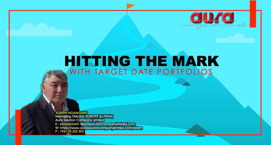 Hitting the Mark with Target Date Portfolios : Joseph Aidamouny : Aura Solution Company Limited