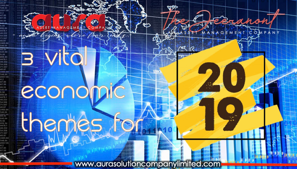 3 Vital Economic themes for 2019: The Jeeranont & Aura Solution Company Limited