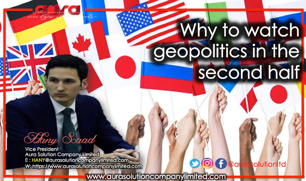Why to watch geopolitics in the second half : Hany Saad : Aura Solution Company Limited