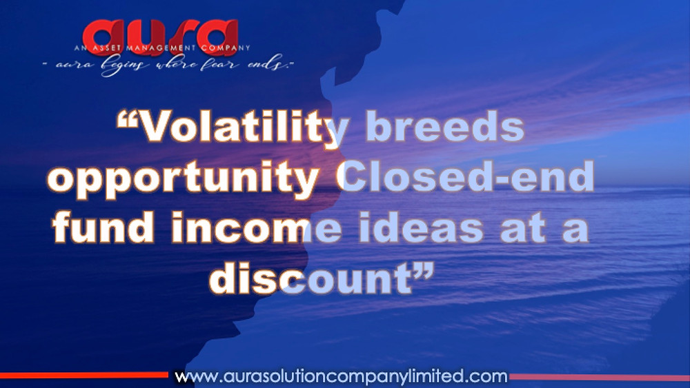 Volatility breeds opportunity: Closed-end fund income ideas at a discount : Aura Solution Limited
