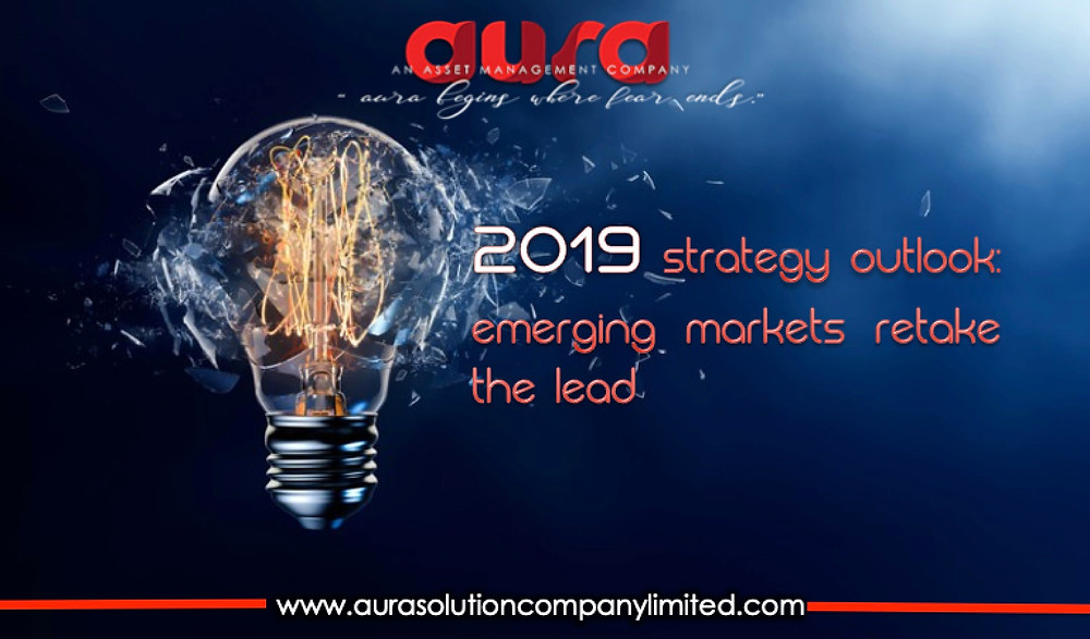 2019 Strategy Outlook: Emerging Markets Retake the Lead : Aura Solution Company Limited.