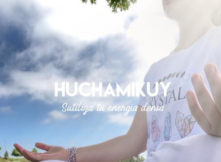 """Huchamikuy """"Transforma tu energía densa en energía sutil"""""""