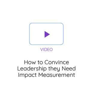 How to Convince Leadership they Need Impact Measurement