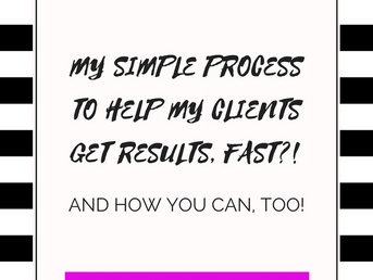 My Simple Process To Help My Clients Get Results, Fast!