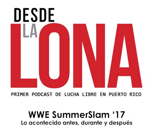 Desde La Lona: Ep. 81 - SummerSlam 2017: Antes, durante y después