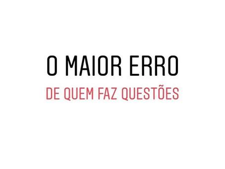 O MAIOR ERRO DE QUEM FAZ QUESTÕES