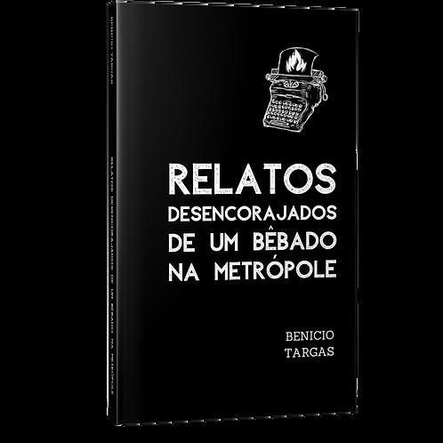 Relatos Desencorajados de um Bêbado na Metrópole - Benicio Targas